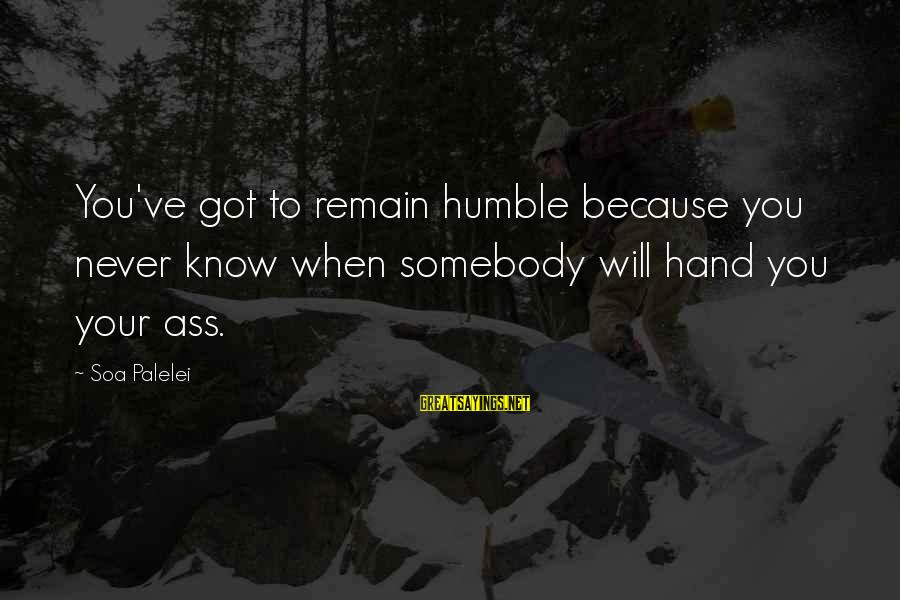 I Will Remain Humble Sayings By Soa Palelei: You've got to remain humble because you never know when somebody will hand you your