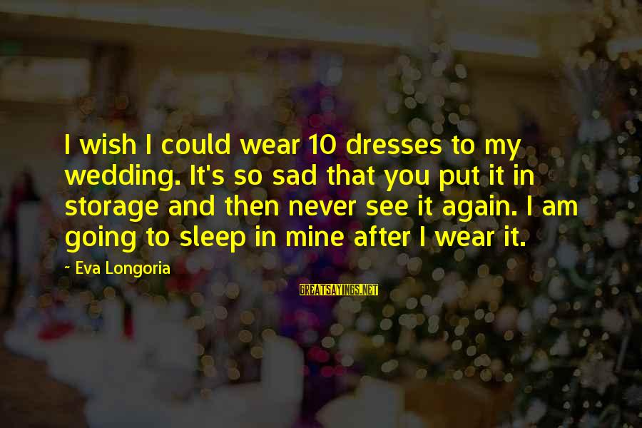 I Wish You Could Be Mine Sayings By Eva Longoria: I wish I could wear 10 dresses to my wedding. It's so sad that you