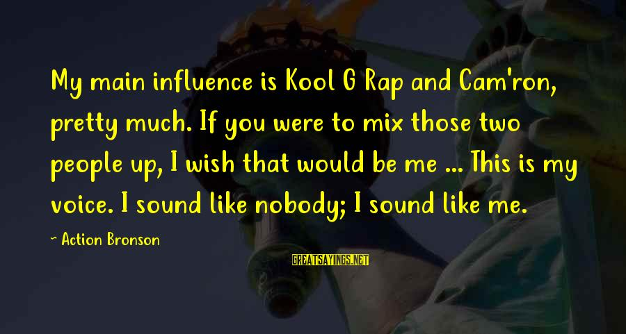 I Wish You Would Like Me Sayings By Action Bronson: My main influence is Kool G Rap and Cam'ron, pretty much. If you were to
