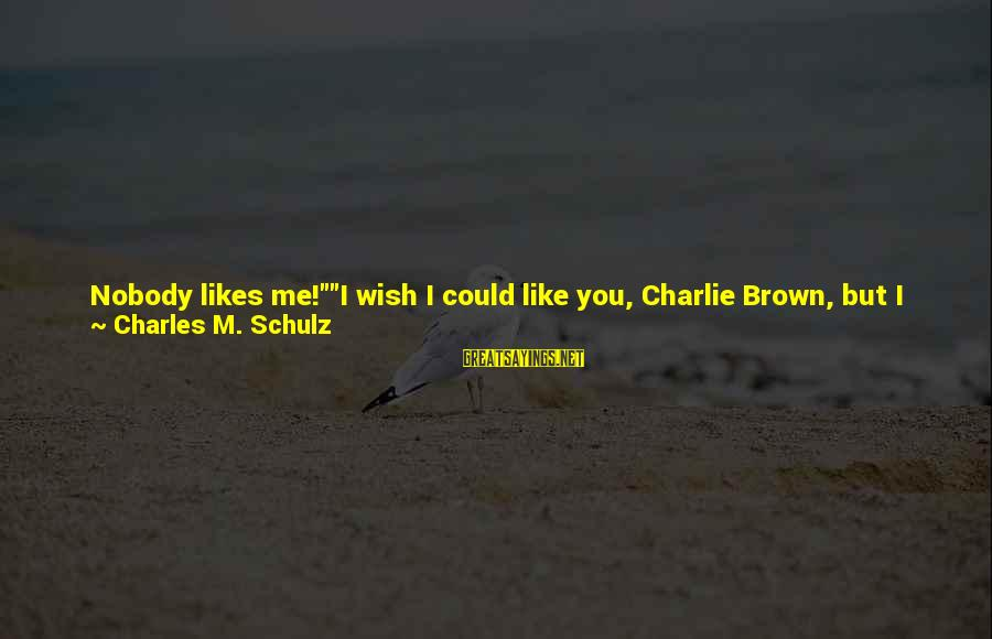 """I Wish You Would Like Me Sayings By Charles M. Schulz: Nobody likes me!""""""""I wish I could like you, Charlie Brown, but I can't ... If"""