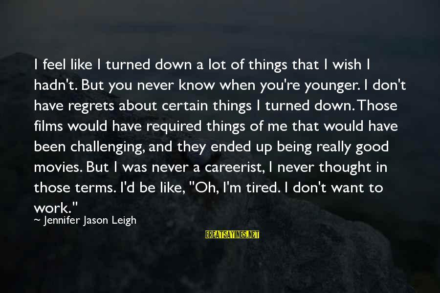 I Wish You Would Like Me Sayings By Jennifer Jason Leigh: I feel like I turned down a lot of things that I wish I hadn't.
