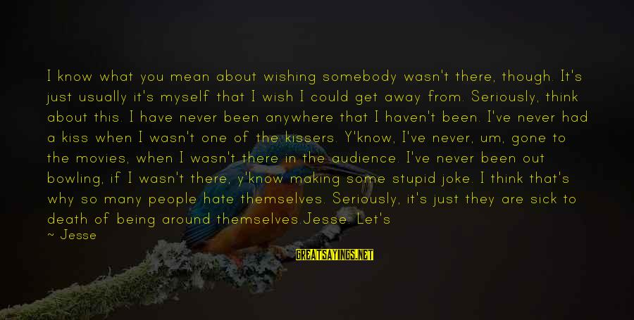 I Wish You Would Like Me Sayings By Jesse: I know what you mean about wishing somebody wasn't there, though. It's just usually it's