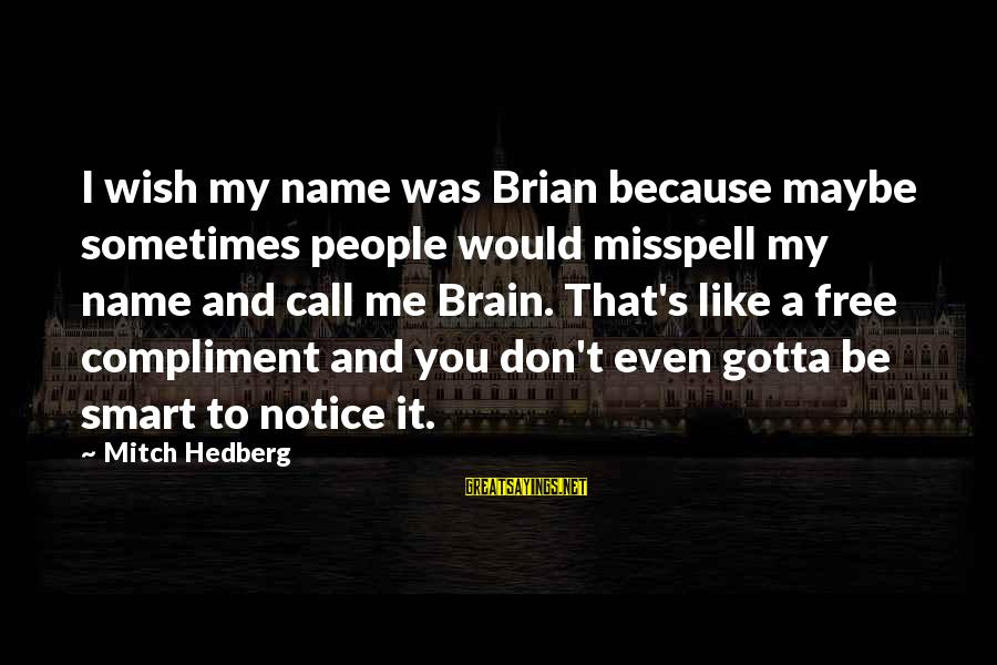 I Wish You Would Like Me Sayings By Mitch Hedberg: I wish my name was Brian because maybe sometimes people would misspell my name and