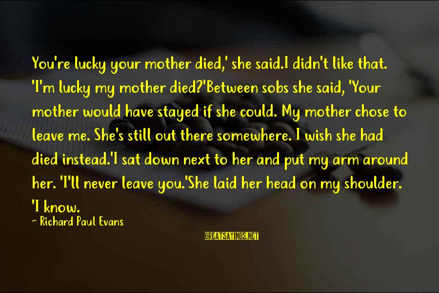 I Wish You Would Like Me Sayings By Richard Paul Evans: You're lucky your mother died,' she said.I didn't like that. 'I'm lucky my mother died?'Between