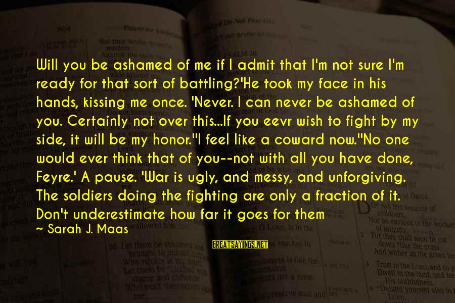 I Wish You Would Like Me Sayings By Sarah J. Maas: Will you be ashamed of me if I admit that I'm not sure I'm ready