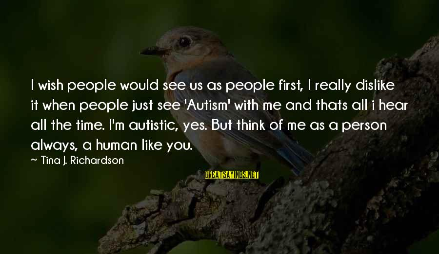 I Wish You Would Like Me Sayings By Tina J. Richardson: I wish people would see us as people first, I really dislike it when people