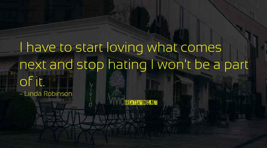 I Won't Stop Loving U Sayings By Linda Robinson: I have to start loving what comes next and stop hating I won't be a