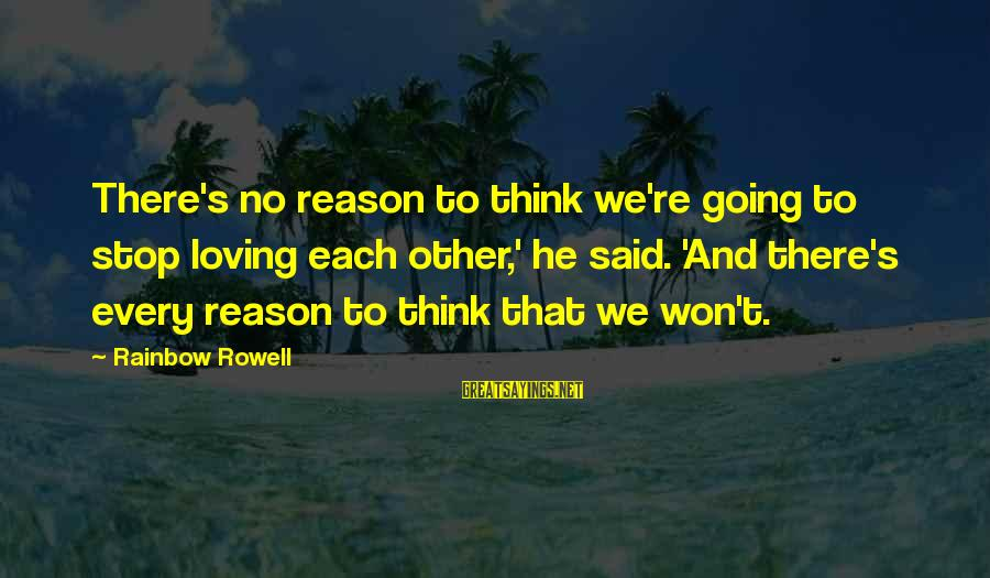 I Won't Stop Loving U Sayings By Rainbow Rowell: There's no reason to think we're going to stop loving each other,' he said. 'And