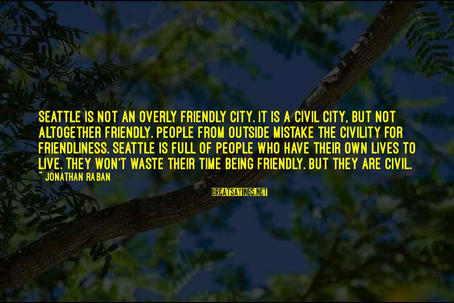 I Won't Waste My Time On You Sayings By Jonathan Raban: Seattle is not an overly friendly city. It is a civil city, but not altogether