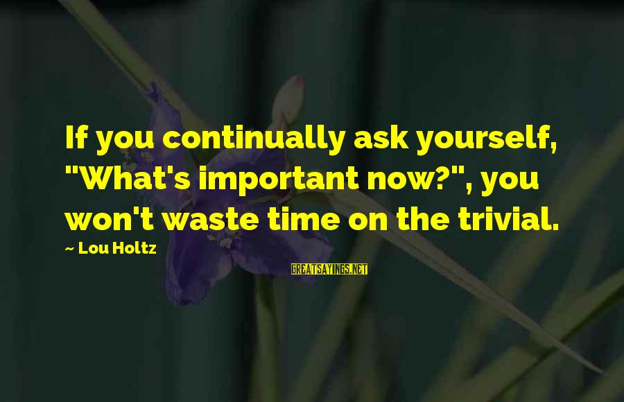 """I Won't Waste My Time On You Sayings By Lou Holtz: If you continually ask yourself, """"What's important now?"""", you won't waste time on the trivial."""