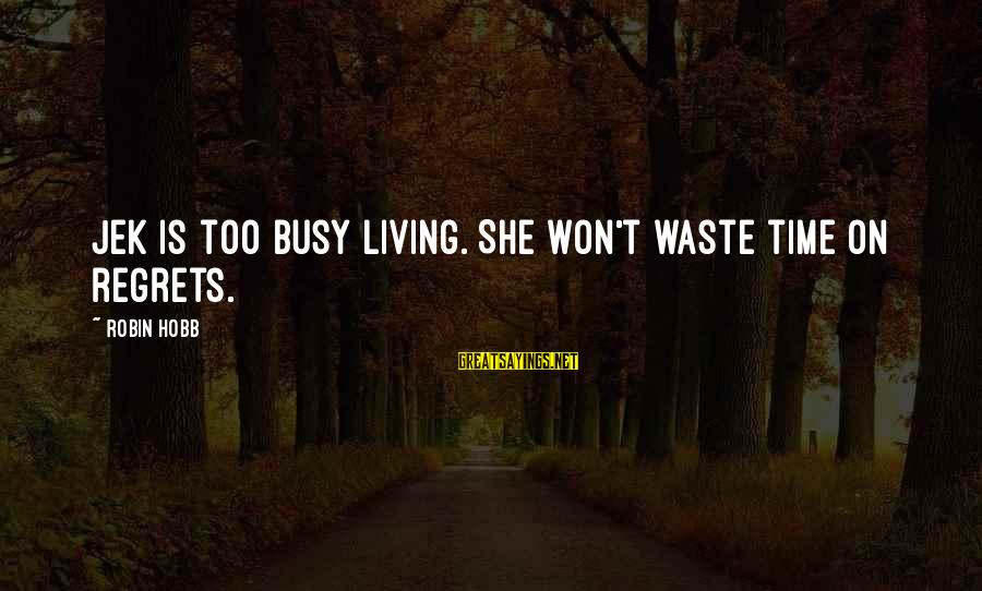 I Won't Waste My Time On You Sayings By Robin Hobb: Jek is too busy living. She won't waste time on regrets.