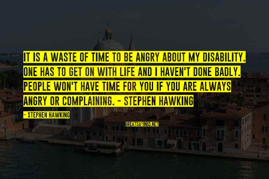 I Won't Waste My Time On You Sayings By Stephen Hawking: It is a waste of time to be angry about my disability. One has to