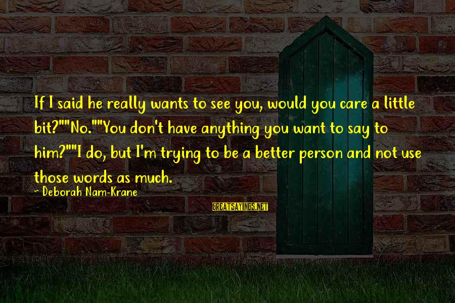 """I Would Do Anything To See You Sayings By Deborah Nam-Krane: If I said he really wants to see you, would you care a little bit?""""""""No.""""""""You"""