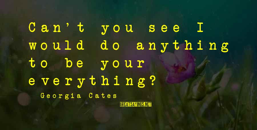 I Would Do Anything To See You Sayings By Georgia Cates: Can't you see I would do anything to be your everything?