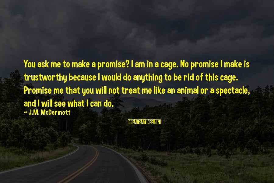 I Would Do Anything To See You Sayings By J.M. McDermott: You ask me to make a promise? I am in a cage. No promise I