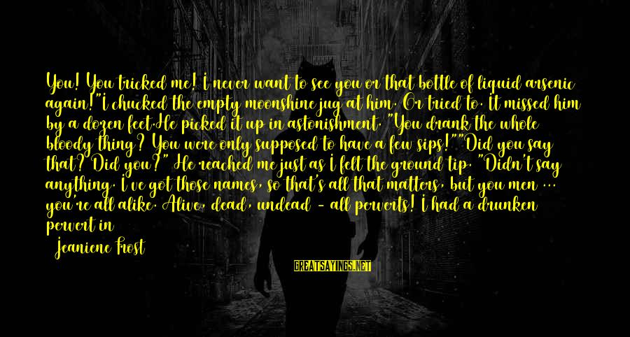 I Would Do Anything To See You Sayings By Jeaniene Frost: You! You tricked me! I never want to see you or that bottle of liquid