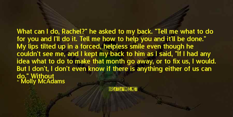 """I Would Do Anything To See You Sayings By Molly McAdams: What can I do, Rachel?"""" he asked to my back. """"Tell me what to do"""