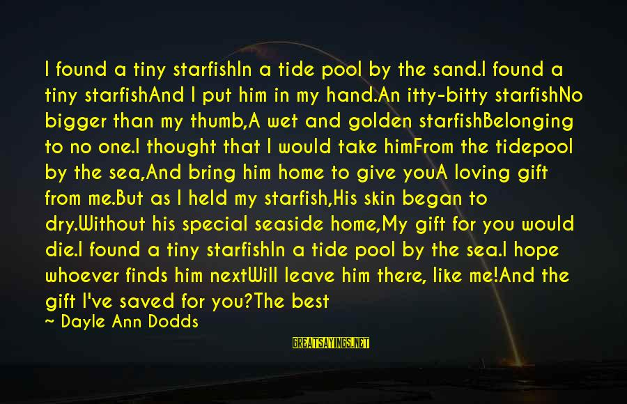 I Would Like To Die Sayings By Dayle Ann Dodds: I found a tiny starfishIn a tide pool by the sand.I found a tiny starfishAnd