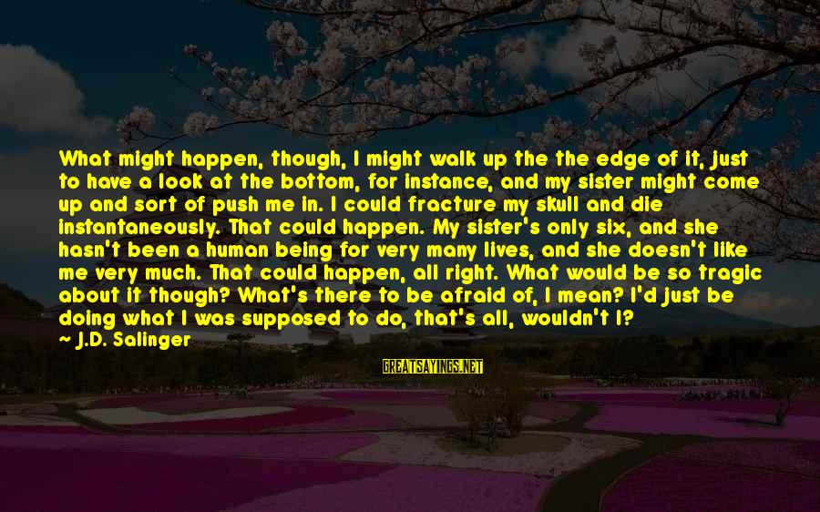 I Would Like To Die Sayings By J.D. Salinger: What might happen, though, I might walk up the the edge of it, just to