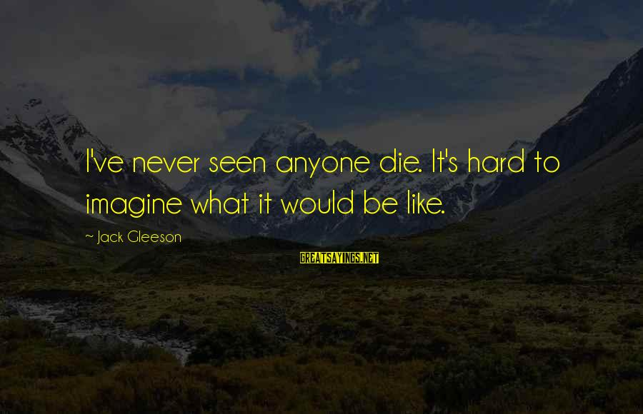 I Would Like To Die Sayings By Jack Gleeson: I've never seen anyone die. It's hard to imagine what it would be like.