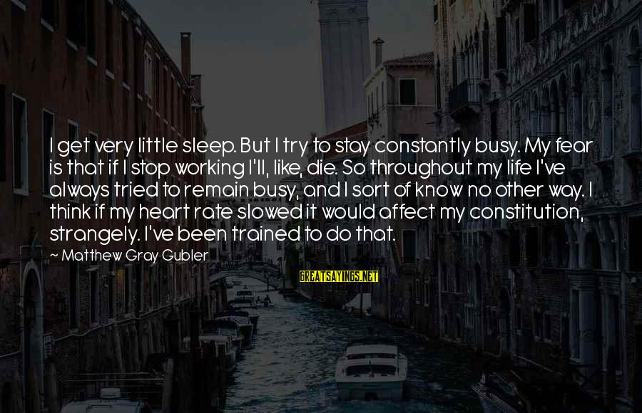 I Would Like To Die Sayings By Matthew Gray Gubler: I get very little sleep. But I try to stay constantly busy. My fear is