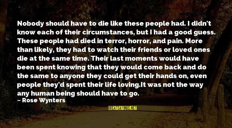 I Would Like To Die Sayings By Rose Wynters: Nobody should have to die like these people had. I didn't know each of their