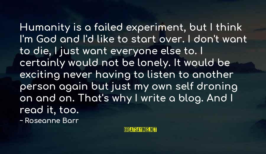 I Would Like To Die Sayings By Roseanne Barr: Humanity is a failed experiment, but I think I'm God and I'd like to start