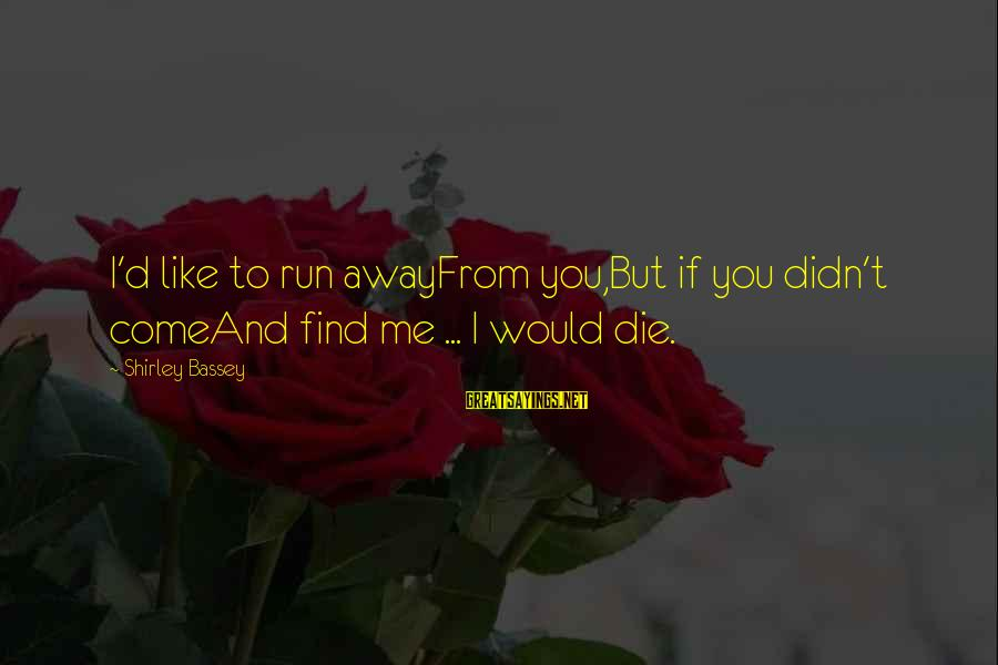 I Would Like To Die Sayings By Shirley Bassey: I'd like to run awayFrom you,But if you didn't comeAnd find me ... I would