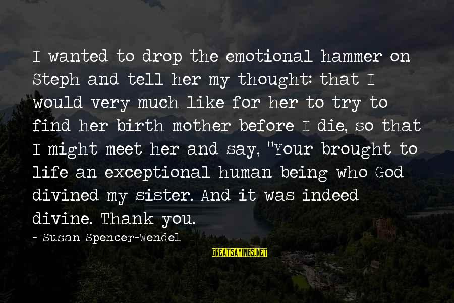 I Would Like To Die Sayings By Susan Spencer-Wendel: I wanted to drop the emotional hammer on Steph and tell her my thought: that