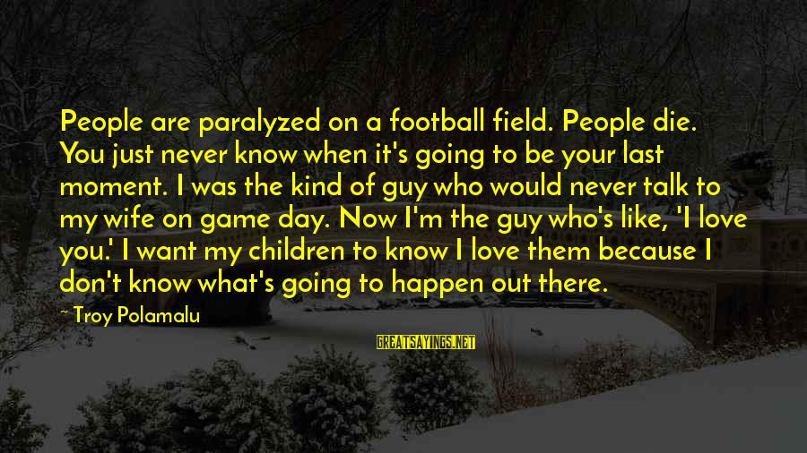 I Would Like To Die Sayings By Troy Polamalu: People are paralyzed on a football field. People die. You just never know when it's