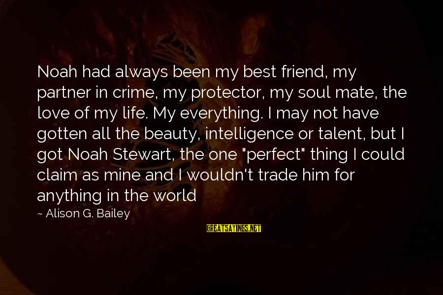 I Wouldn't Trade You For Anything Sayings By Alison G. Bailey: Noah had always been my best friend, my partner in crime, my protector, my soul