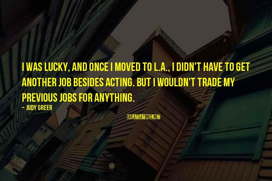 I Wouldn't Trade You For Anything Sayings By Judy Greer: I was lucky, and once I moved to L.A., I didn't have to get another