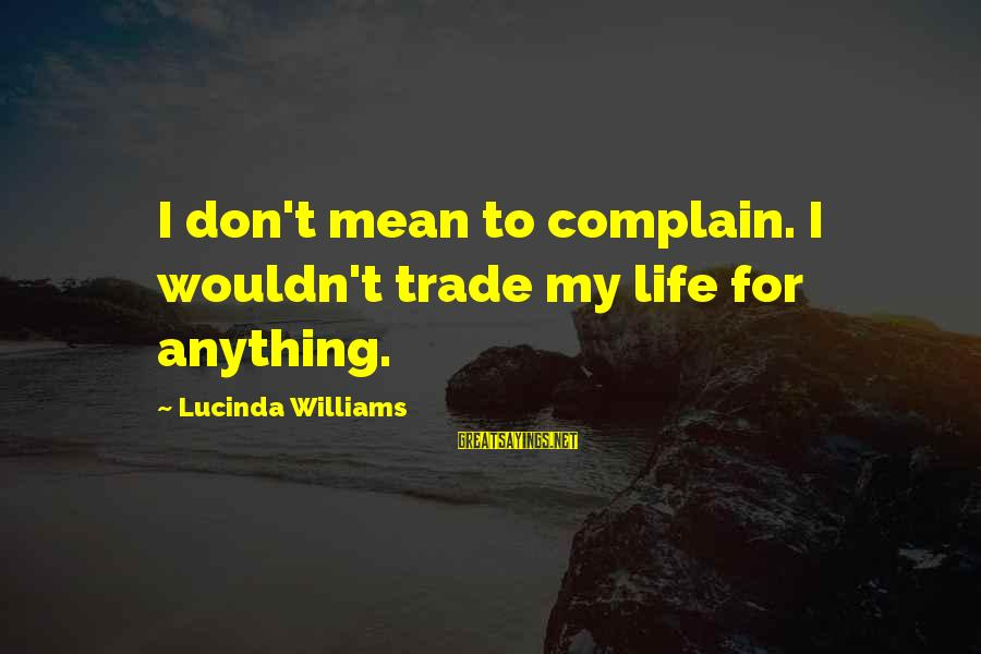 I Wouldn't Trade You For Anything Sayings By Lucinda Williams: I don't mean to complain. I wouldn't trade my life for anything.