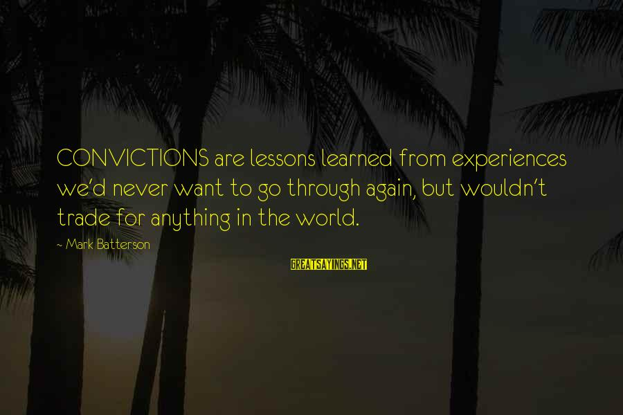 I Wouldn't Trade You For Anything Sayings By Mark Batterson: CONVICTIONS are lessons learned from experiences we'd never want to go through again, but wouldn't