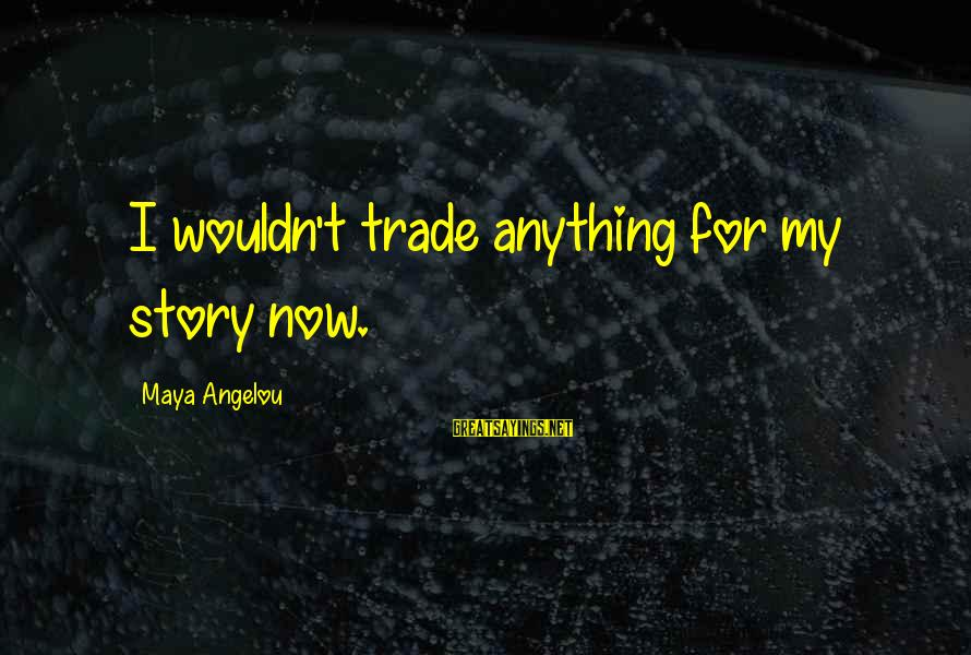 I Wouldn't Trade You For Anything Sayings By Maya Angelou: I wouldn't trade anything for my story now.