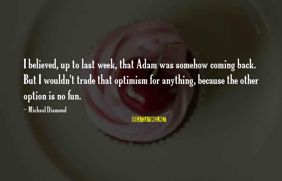I Wouldn't Trade You For Anything Sayings By Michael Diamond: I believed, up to last week, that Adam was somehow coming back. But I wouldn't