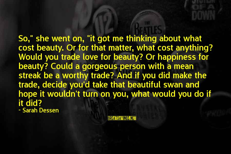 """I Wouldn't Trade You For Anything Sayings By Sarah Dessen: So,"""" she went on, """"it got me thinking about what cost beauty. Or for that"""