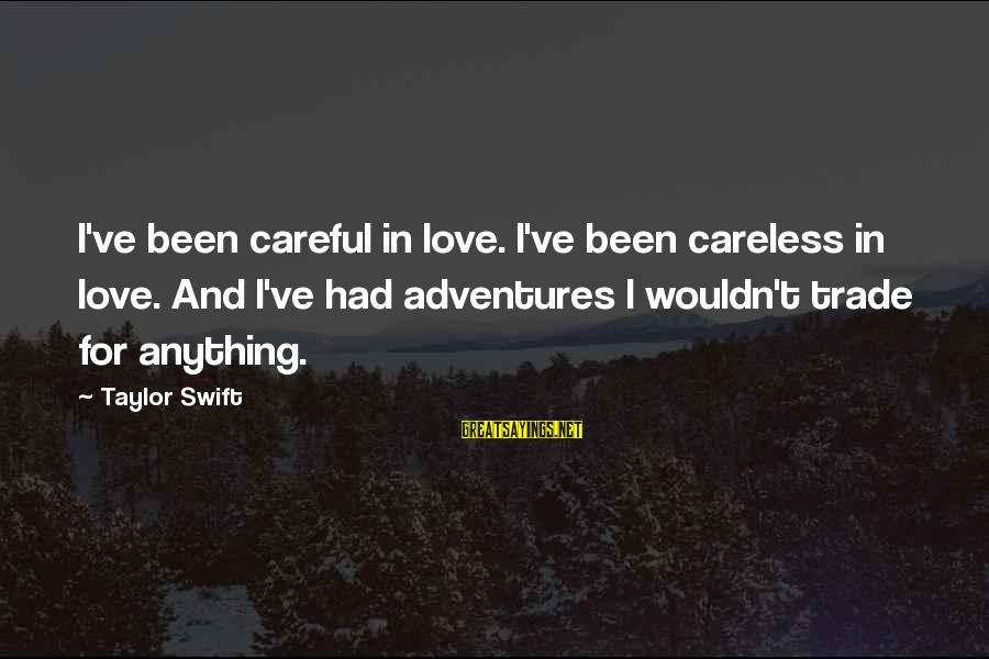 I Wouldn't Trade You For Anything Sayings By Taylor Swift: I've been careful in love. I've been careless in love. And I've had adventures I