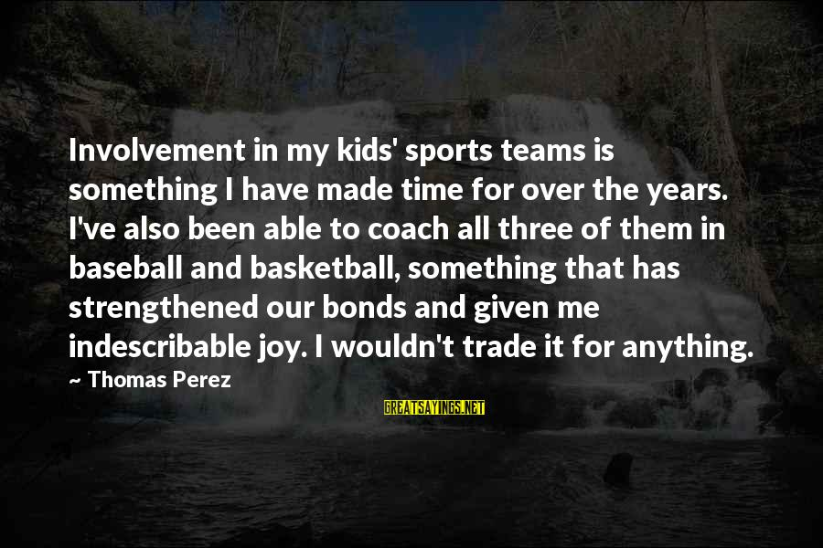 I Wouldn't Trade You For Anything Sayings By Thomas Perez: Involvement in my kids' sports teams is something I have made time for over the