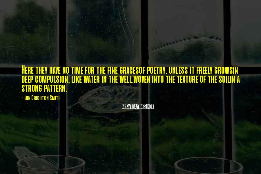 Iain Crichton Smith Sayings: Here they have no time for the fine gracesof poetry, unless it freely growsin deep