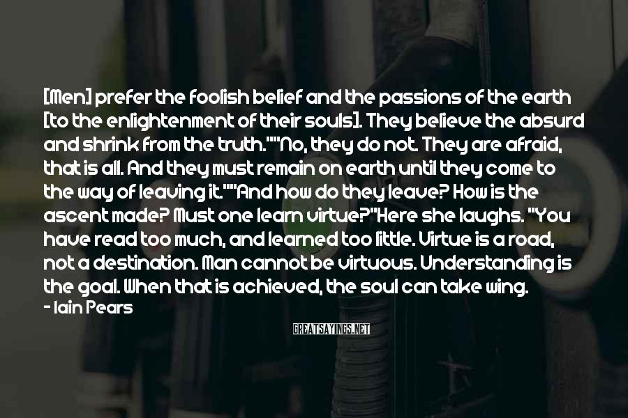 Iain Pears Sayings: [Men] prefer the foolish belief and the passions of the earth [to the enlightenment of
