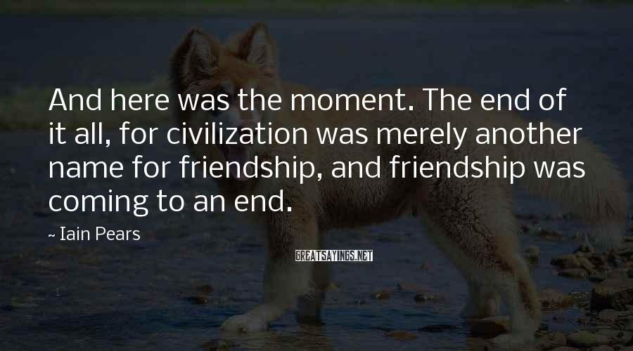 Iain Pears Sayings: And here was the moment. The end of it all, for civilization was merely another