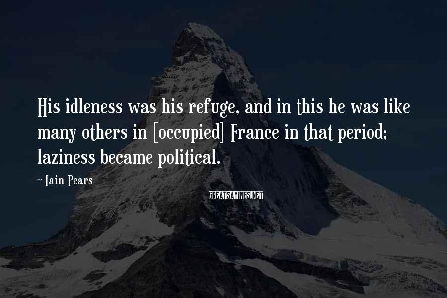 Iain Pears Sayings: His idleness was his refuge, and in this he was like many others in [occupied]