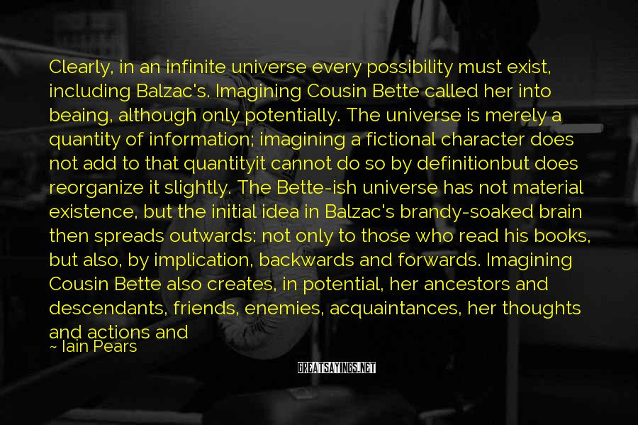 Iain Pears Sayings: Clearly, in an infinite universe every possibility must exist, including Balzac's. Imagining Cousin Bette called