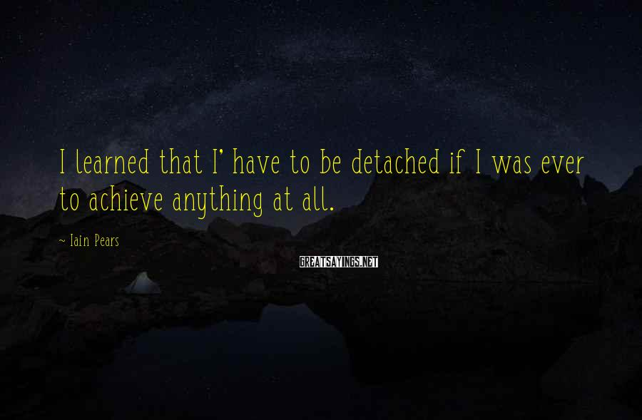 Iain Pears Sayings: I learned that I' have to be detached if I was ever to achieve anything