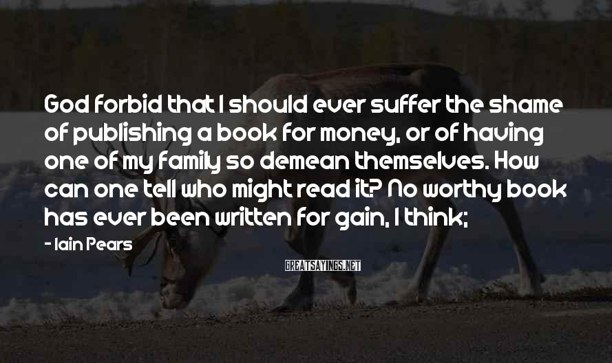 Iain Pears Sayings: God forbid that I should ever suffer the shame of publishing a book for money,