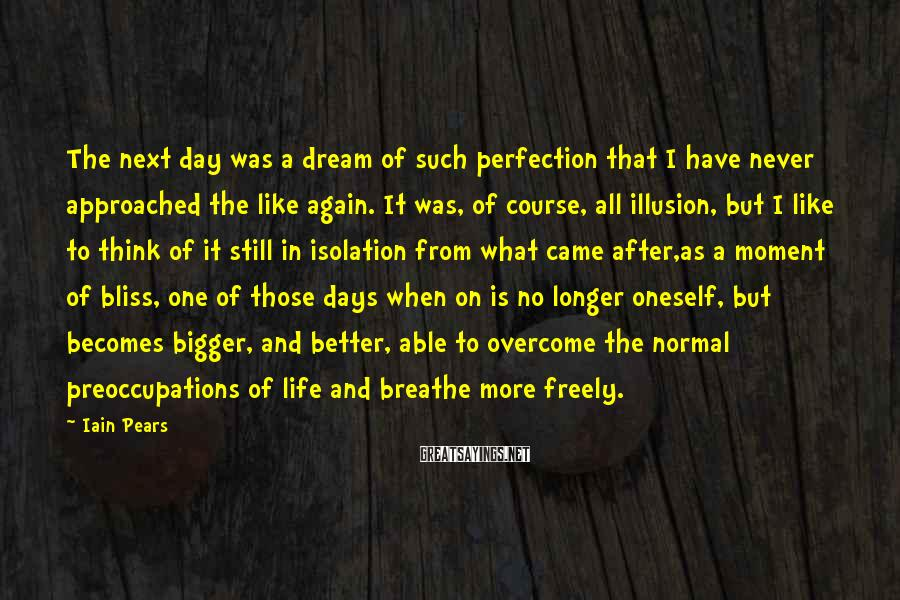 Iain Pears Sayings: The next day was a dream of such perfection that I have never approached the