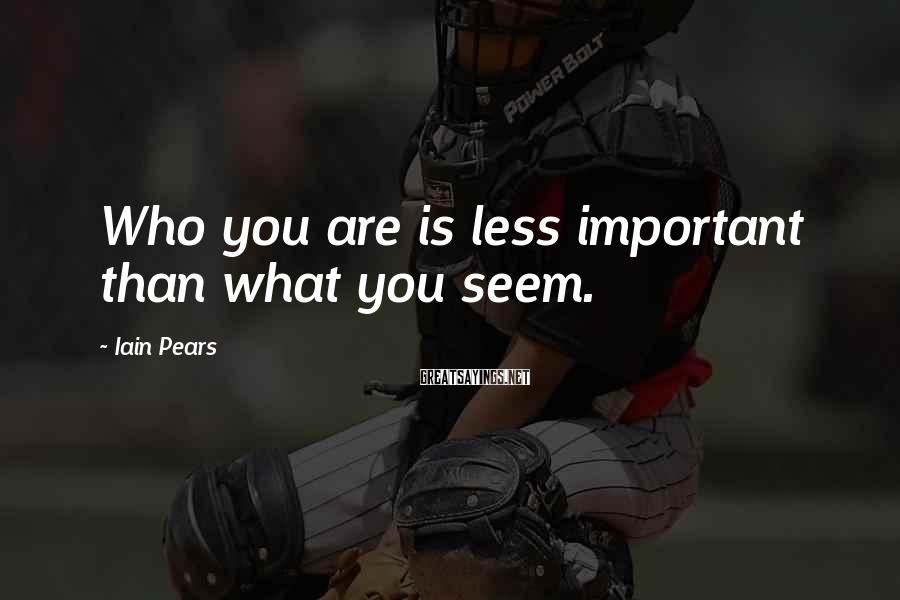Iain Pears Sayings: Who you are is less important than what you seem.