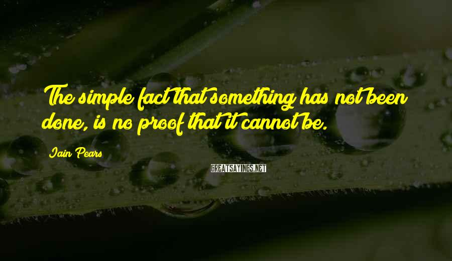 Iain Pears Sayings: The simple fact that something has not been done, is no proof that it cannot
