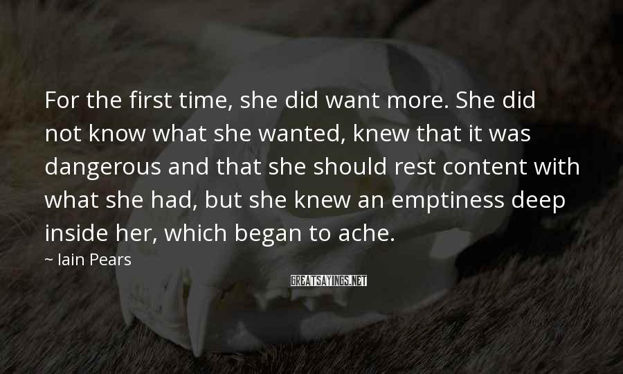 Iain Pears Sayings: For the first time, she did want more. She did not know what she wanted,